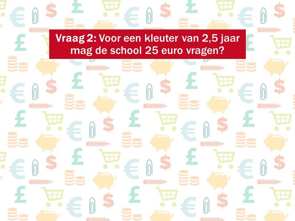 Vraag 2: Voor een kleuter van 2,5 jaar mag de school 25 euro vragen