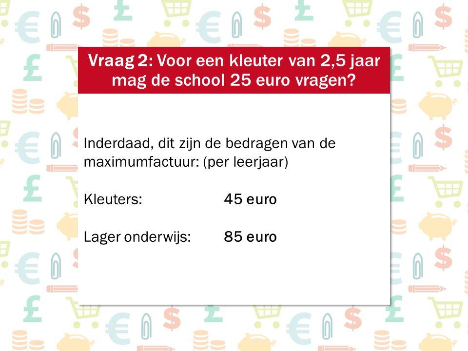 Inderdaad, dit zijn de bedragen van de maximumfactuur: (per leerjaar) Kleuters:45 euro Lager onderwijs:85 euro