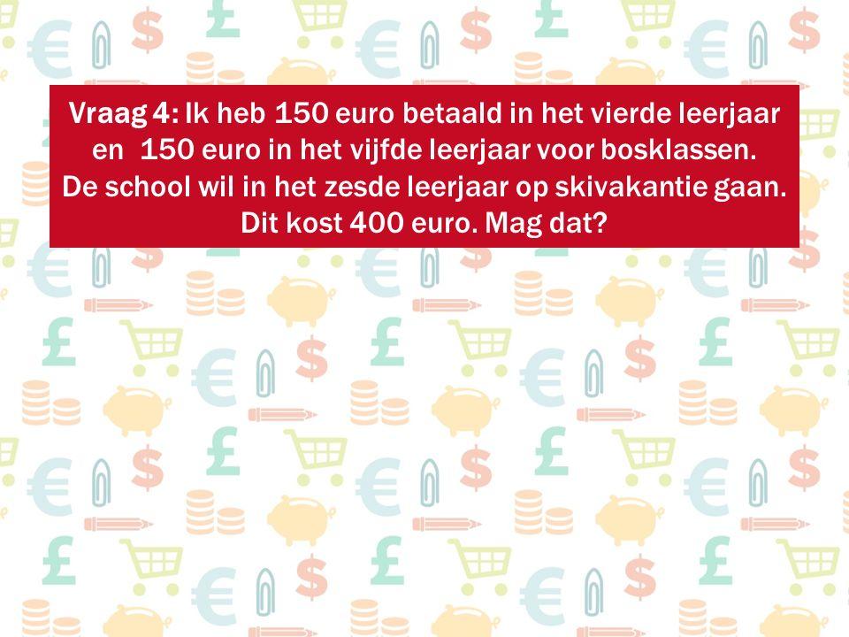 Vraag 4: Ik heb 150 euro betaald in het vierde leerjaar en 150 euro in het vijfde leerjaar voor bosklassen. De school wil in het zesde leerjaar op ski