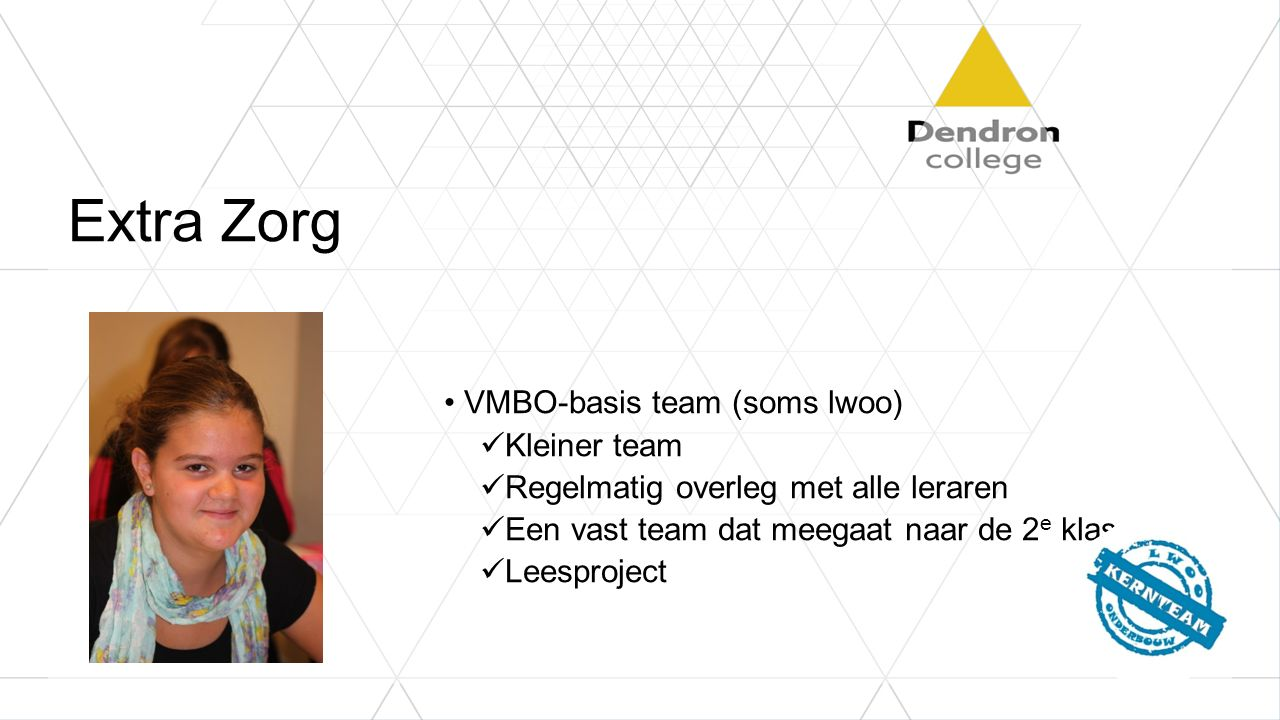 Extra Zorg VMBO-basis team (soms lwoo) Kleiner team Regelmatig overleg met alle leraren Een vast team dat meegaat naar de 2 e klas Leesproject