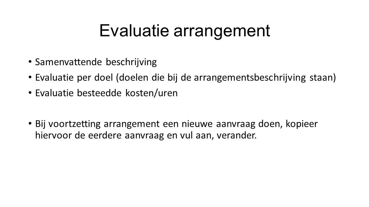 Evaluatie arrangement Samenvattende beschrijving Evaluatie per doel (doelen die bij de arrangementsbeschrijving staan) Evaluatie besteedde kosten/uren Bij voortzetting arrangement een nieuwe aanvraag doen, kopieer hiervoor de eerdere aanvraag en vul aan, verander.