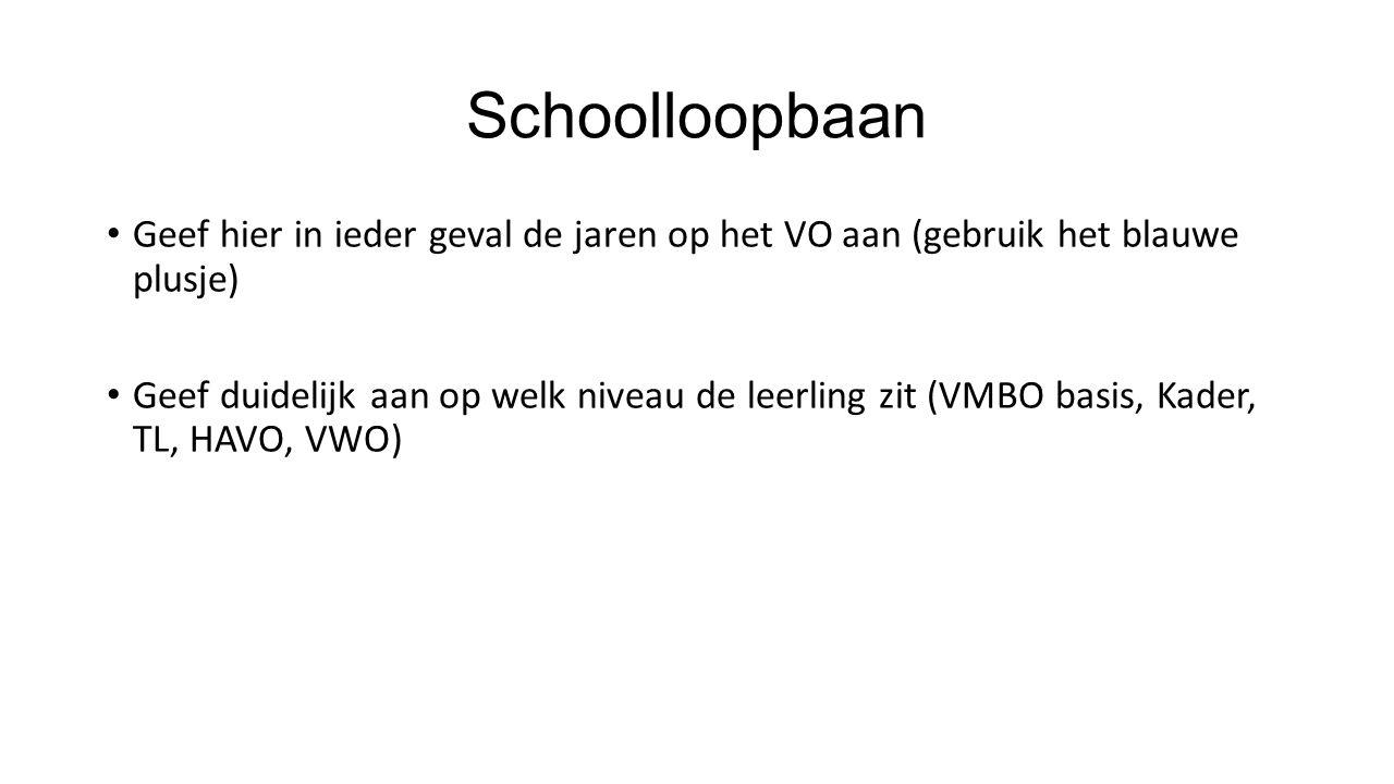 Schoolloopbaan Geef hier in ieder geval de jaren op het VO aan (gebruik het blauwe plusje) Geef duidelijk aan op welk niveau de leerling zit (VMBO basis, Kader, TL, HAVO, VWO)