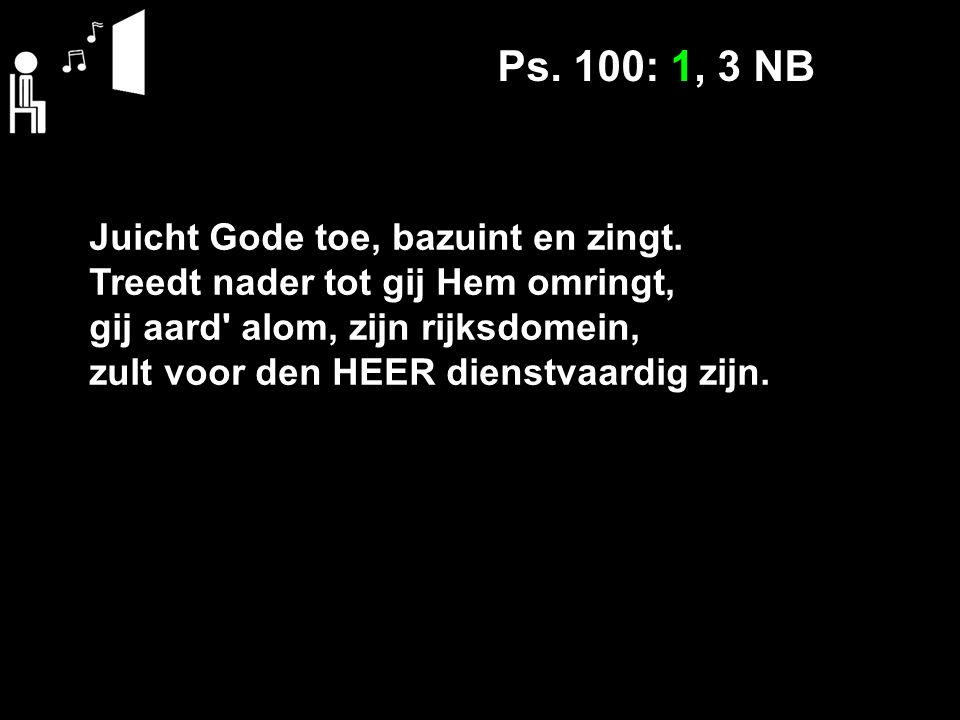Ps. 100: 1, 3 NB Juicht Gode toe, bazuint en zingt.