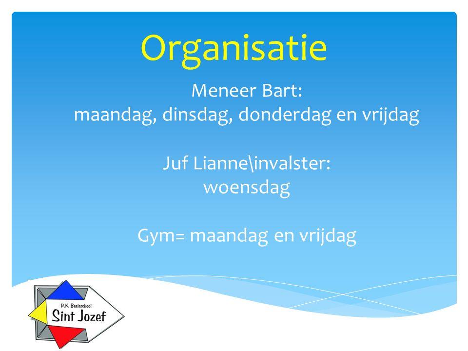 Organisatie Meneer Bart: maandag, dinsdag, donderdag en vrijdag Juf Lianne\invalster: woensdag Gym= maandag en vrijdag