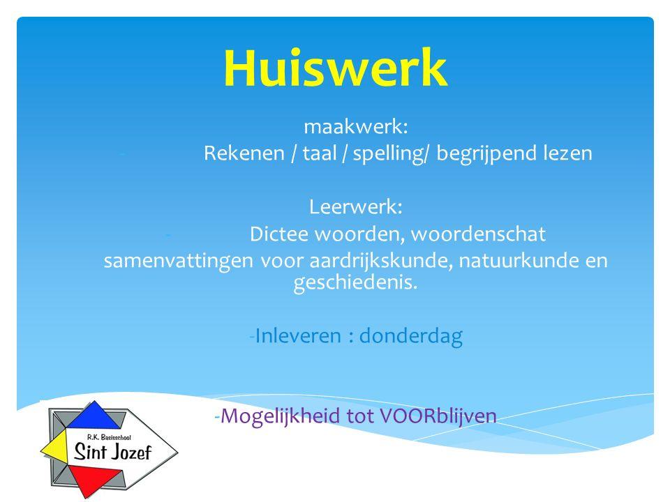 Huiswerk maakwerk: -Rekenen / taal / spelling/ begrijpend lezen Leerwerk: -Dictee woorden, woordenschat samenvattingen voor aardrijkskunde, natuurkund