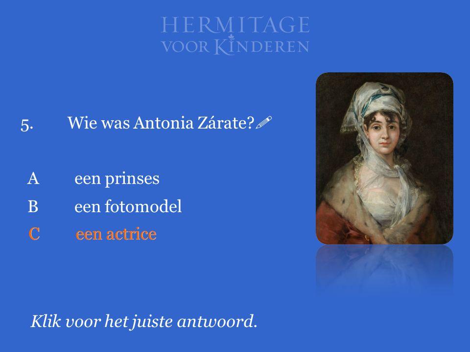 5.Wie was Antonia Zárate?  Klik voor het juiste antwoord. Aeen prinses Ceen actrice Been fotomodel