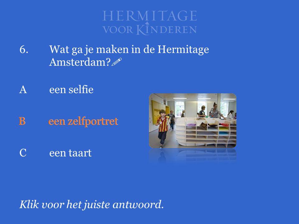 6.Wat ga je maken in de Hermitage Amsterdam?  Klik voor het juiste antwoord. Aeen selfie Been zelfportret Ceen taart