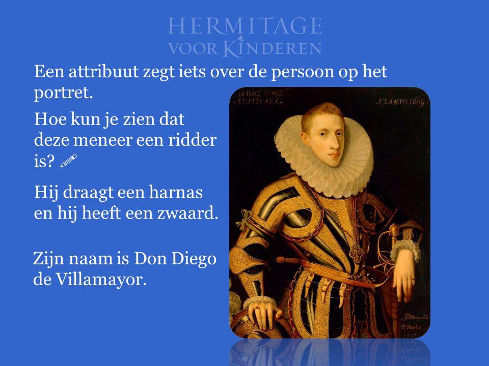 Hoe kun je zien dat deze meneer een ridder is?  Een attribuut zegt iets over de persoon op het portret. Hij draagt een harnas en hij heeft een zwaard