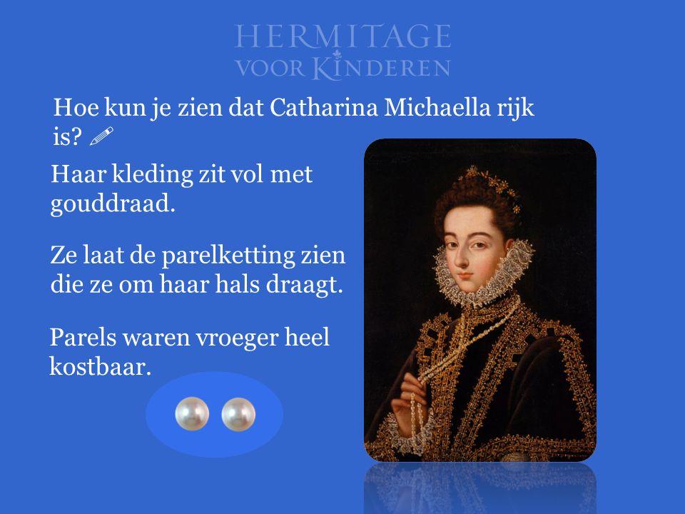 Hoe kun je zien dat Catharina Michaella rijk is?  Haar kleding zit vol met gouddraad. Parels waren vroeger heel kostbaar. Ze laat de parelketting zie