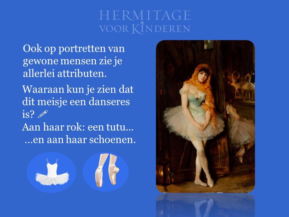 Waaraan kun je zien dat dit meisje een danseres is?  Ook op portretten van gewone mensen zie je allerlei attributen. Aan haar rok: een tutu... …en aa