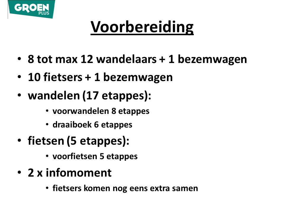 Voorbereiding 8 tot max 12 wandelaars + 1 bezemwagen 10 fietsers + 1 bezemwagen wandelen (17 etappes): voorwandelen 8 etappes draaiboek 6 etappes fietsen (5 etappes): voorfietsen 5 etappes 2 x infomoment fietsers komen nog eens extra samen