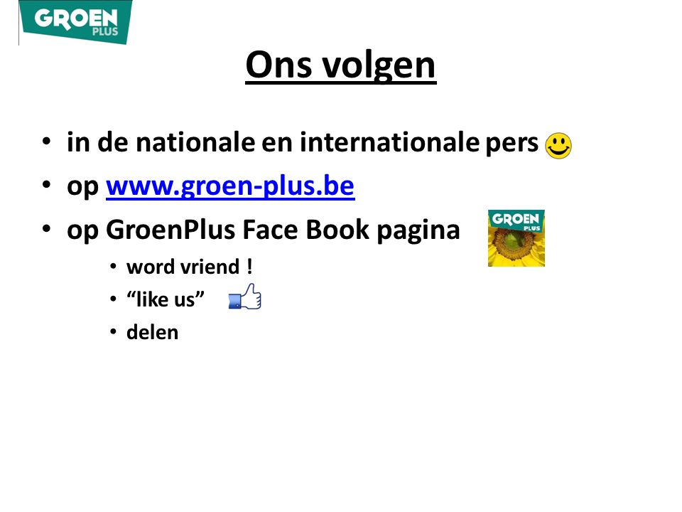 "Ons volgen in de nationale en internationale pers op www.groen-plus.bewww.groen-plus.be op GroenPlus Face Book pagina word vriend ! ""like us"" delen"