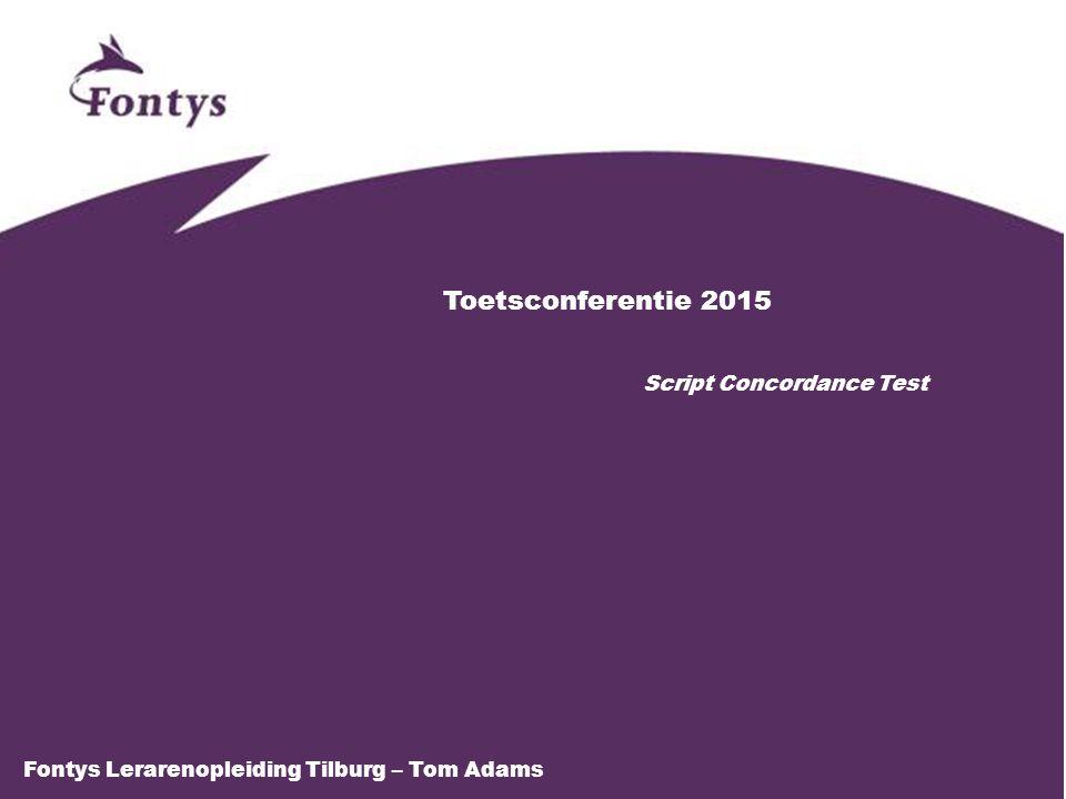 Toetsconferentie 2015 Script Concordance Test Fontys Lerarenopleiding Tilburg – Tom Adams