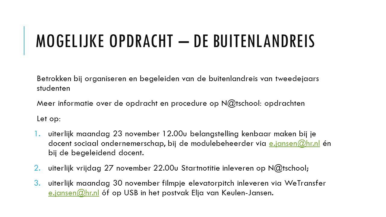 MOGELIJKE OPDRACHT – DE BUITENLANDREIS Betrokken bij organiseren en begeleiden van de buitenlandreis van tweedejaars studenten Meer informatie over de opdracht en procedure op N@tschool: opdrachten Let op: 1.uiterlijk maandag 23 november 12.00u belangstelling kenbaar maken bij je docent sociaal ondernemerschap, bij de modulebeheerder via e.jansen@hr.nl én bij de begeleidend docent.e.jansen@hr.nl 2.uiterlijk vrijdag 27 november 22.00u Startnotitie inleveren op N@tschool; 3.uiterlijk maandag 30 november filmpje elevatorpitch inleveren via WeTransfer e.jansen@hr.nl óf op USB in het postvak Elja van Keulen-Jansen.