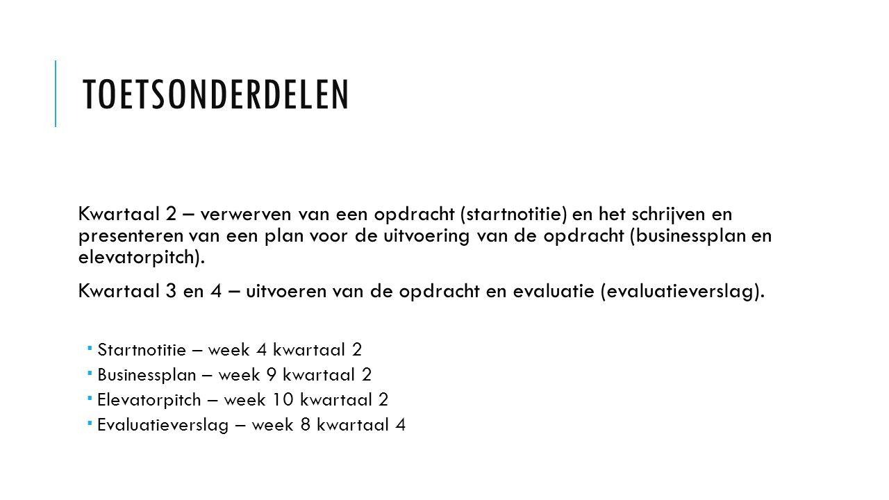 TOETSONDERDELEN Kwartaal 2 – verwerven van een opdracht (startnotitie) en het schrijven en presenteren van een plan voor de uitvoering van de opdracht (businessplan en elevatorpitch).
