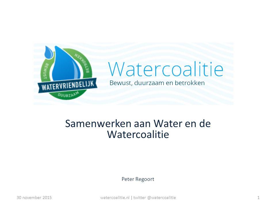 Watercoalitie Samenwerken aan Water en de Watercoalitie Peter Regoort 1watercoalitie.nl | twitter @watercoalitie30 november 2015