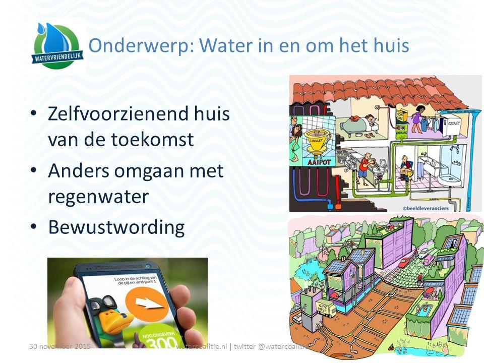 Onderwerp: Water in en om het huis Zelfvoorzienend huis van de toekomst Anders omgaan met regenwater Bewustwording 330 november 2015watercoalitie.nl |