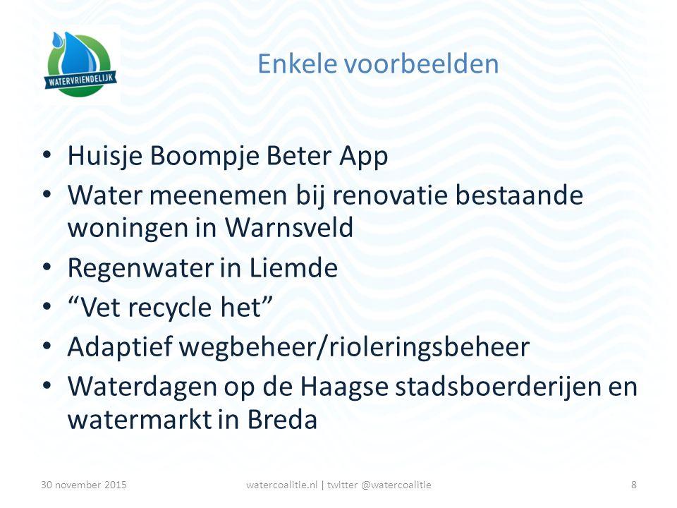 Enkele voorbeelden Huisje Boompje Beter App Water meenemen bij renovatie bestaande woningen in Warnsveld Regenwater in Liemde Vet recycle het Adaptief wegbeheer/rioleringsbeheer Waterdagen op de Haagse stadsboerderijen en watermarkt in Breda 8watercoalitie.nl | twitter @watercoalitie30 november 2015