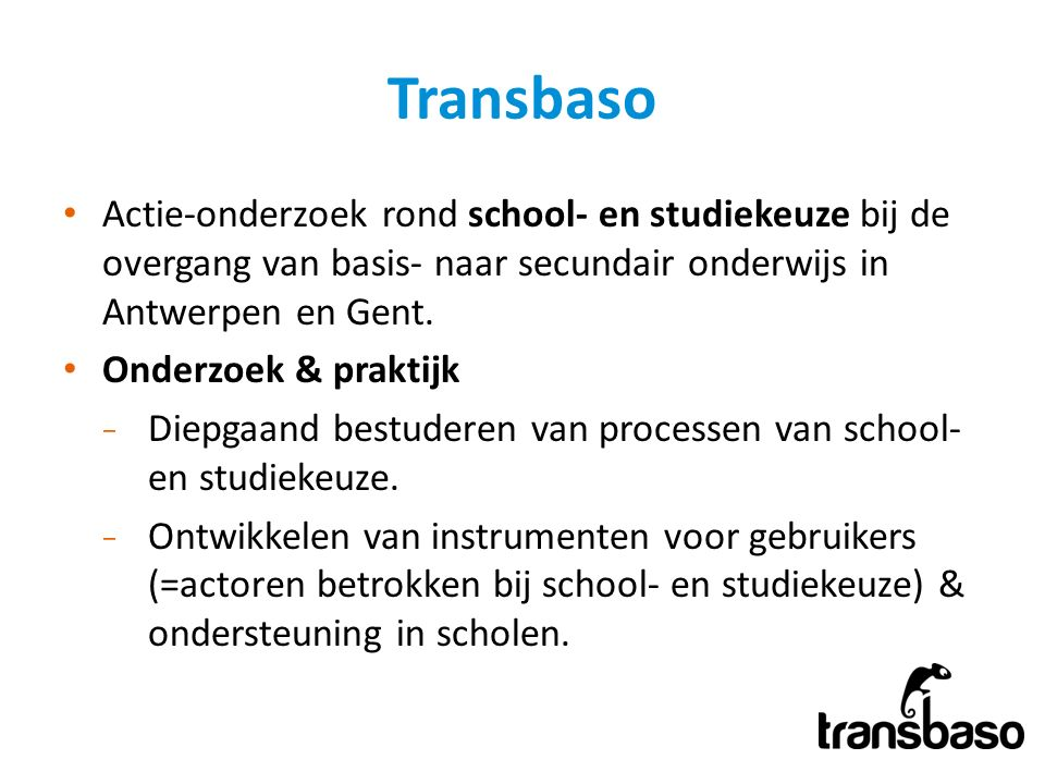 Transbaso Actie-onderzoek rond school- en studiekeuze bij de overgang van basis- naar secundair onderwijs in Antwerpen en Gent. Onderzoek & praktijk ̵