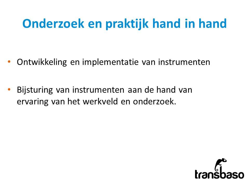 Onderzoek en praktijk hand in hand Ontwikkeling en implementatie van instrumenten Bijsturing van instrumenten aan de hand van ervaring van het werkveld en onderzoek.