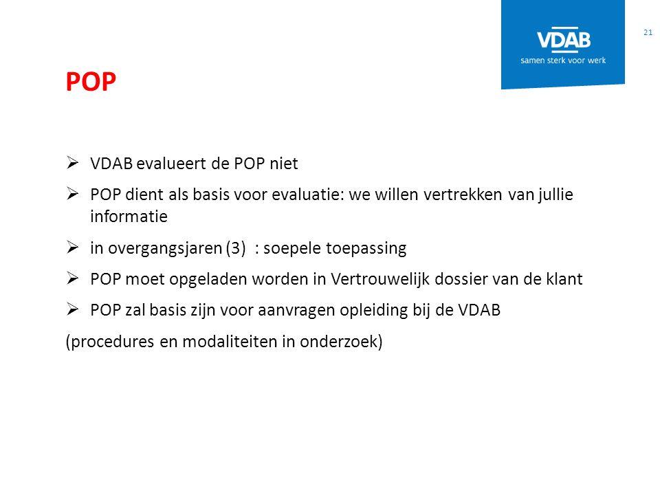 POP 21  VDAB evalueert de POP niet  POP dient als basis voor evaluatie: we willen vertrekken van jullie informatie  in overgangsjaren (3) : soepele toepassing  POP moet opgeladen worden in Vertrouwelijk dossier van de klant  POP zal basis zijn voor aanvragen opleiding bij de VDAB (procedures en modaliteiten in onderzoek)