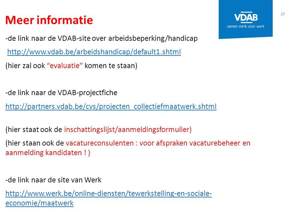 Meer informatie 27 -de link naar de VDAB-site over arbeidsbeperking/handicap http://www.vdab.be/arbeidshandicap/default1.shtml (hier zal ook evaluatie komen te staan) -de link naar de VDAB-projectfiche http://partners.vdab.be/cvs/projecten_collectiefmaatwerk.shtml (hier staat ook de inschattingslijst/aanmeldingsformulier) (hier staan ook de vacatureconsulenten : voor afspraken vacaturebeheer en aanmelding kandidaten .