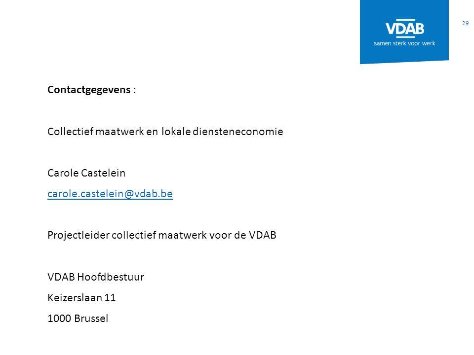 29 Contactgegevens : Collectief maatwerk en lokale diensteneconomie Carole Castelein carole.castelein@vdab.be Projectleider collectief maatwerk voor de VDAB VDAB Hoofdbestuur Keizerslaan 11 1000 Brussel