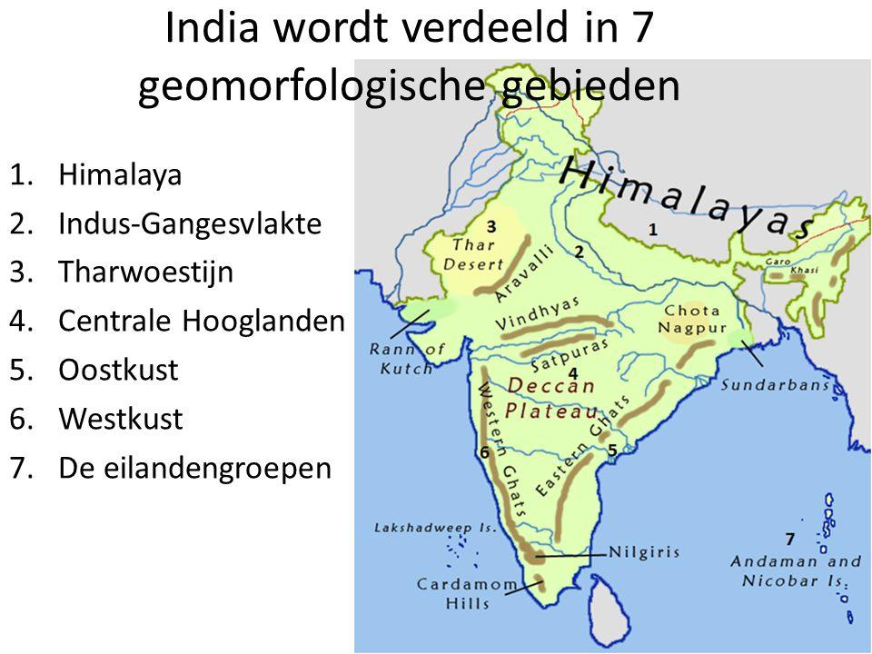 India wordt verdeeld in 7 geomorfologische gebieden 1.Himalaya 2.Indus-Gangesvlakte 3.Tharwoestijn 4.Centrale Hooglanden 5.Oostkust 6.Westkust 7.De eilandengroepen