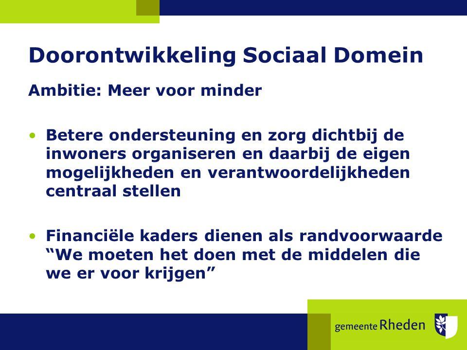 Doorontwikkeling Sociaal Domein Ambitie: Meer voor minder Betere ondersteuning en zorg dichtbij de inwoners organiseren en daarbij de eigen mogelijkheden en verantwoordelijkheden centraal stellen Financiële kaders dienen als randvoorwaarde We moeten het doen met de middelen die we er voor krijgen
