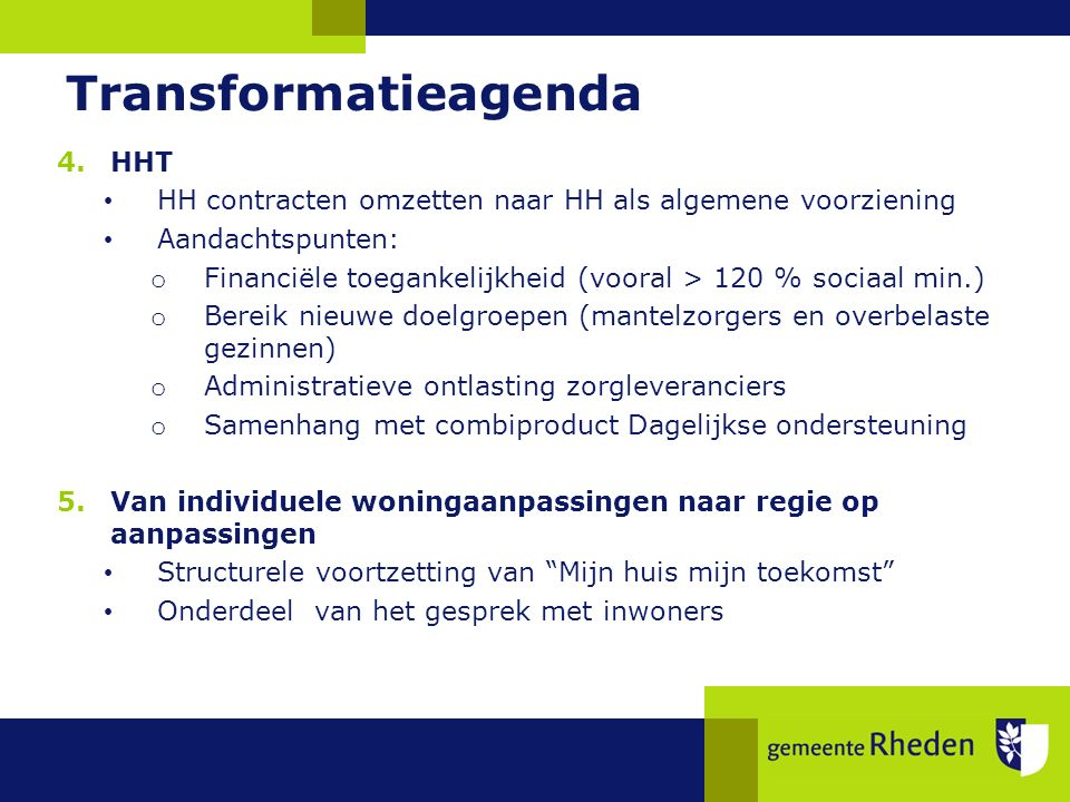 Transformatieagenda 4.HHT HH contracten omzetten naar HH als algemene voorziening Aandachtspunten: o Financiële toegankelijkheid (vooral > 120 % sociaal min.) o Bereik nieuwe doelgroepen (mantelzorgers en overbelaste gezinnen) o Administratieve ontlasting zorgleveranciers o Samenhang met combiproduct Dagelijkse ondersteuning 5.Van individuele woningaanpassingen naar regie op aanpassingen Structurele voortzetting van Mijn huis mijn toekomst Onderdeel van het gesprek met inwoners