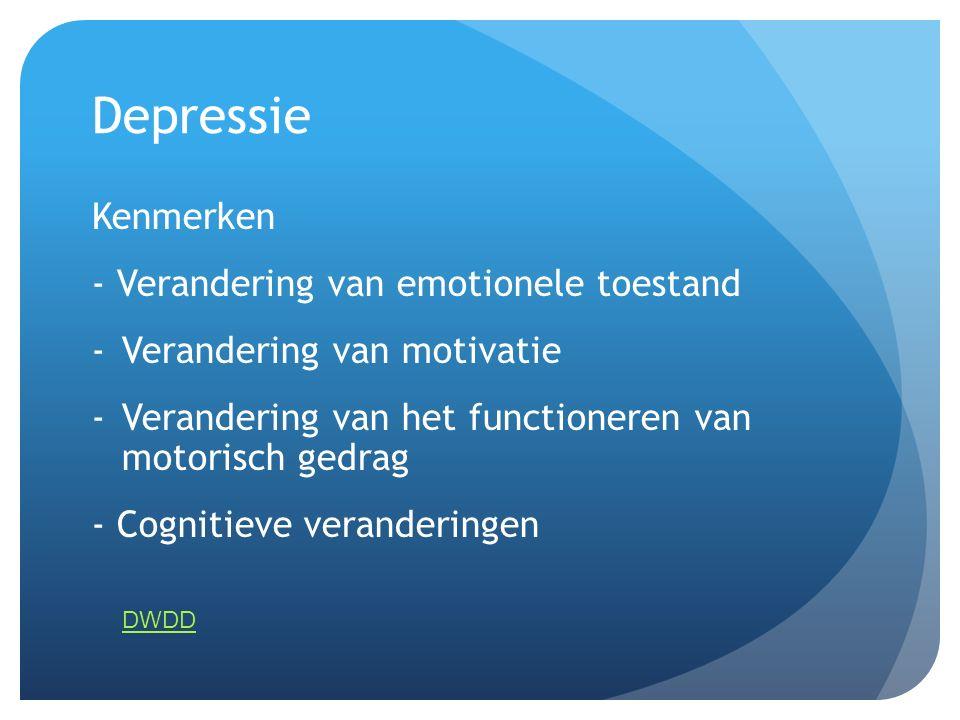 Depressie Kenmerken - Verandering van emotionele toestand -Verandering van motivatie -Verandering van het functioneren van motorisch gedrag - Cognitie