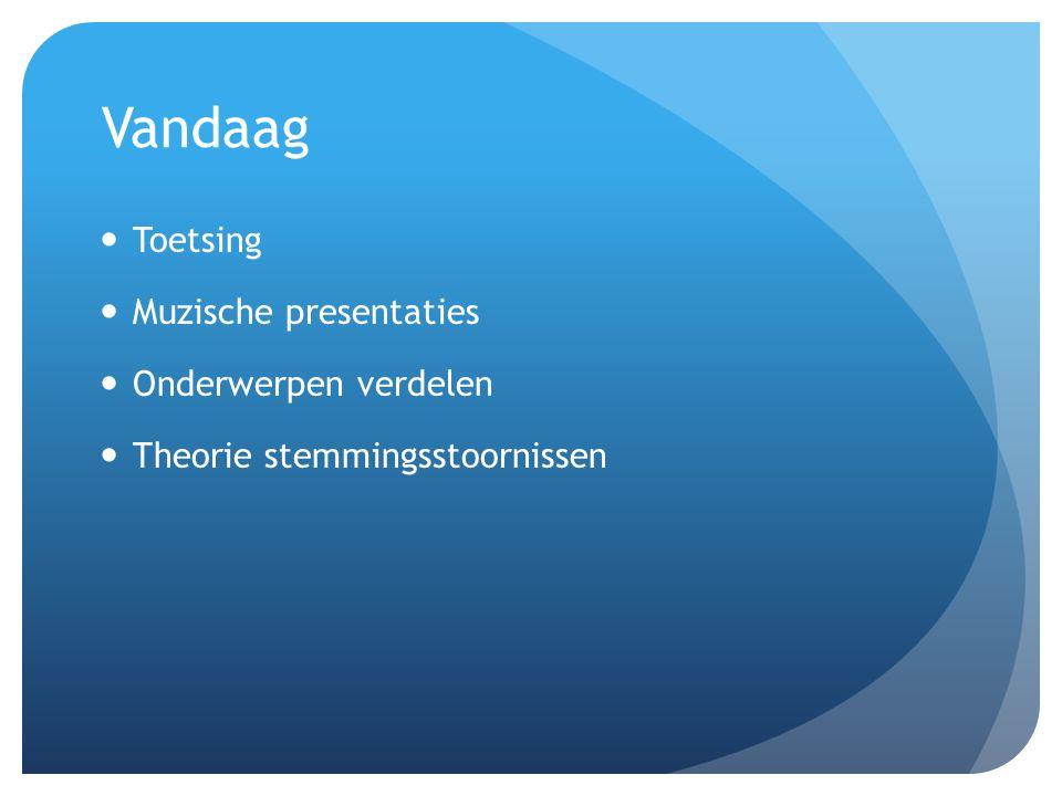 Vandaag Toetsing Muzische presentaties Onderwerpen verdelen Theorie stemmingsstoornissen