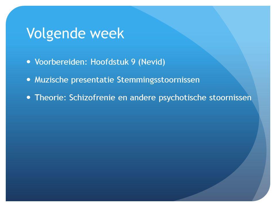 Volgende week Voorbereiden: Hoofdstuk 9 (Nevid) Muzische presentatie Stemmingsstoornissen Theorie: Schizofrenie en andere psychotische stoornissen