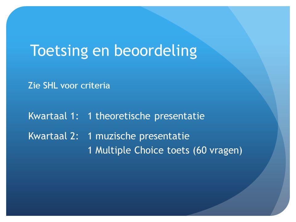 Toetsing en beoordeling Zie SHL voor criteria Kwartaal 1: 1 theoretische presentatie Kwartaal 2:1 muzische presentatie 1 Multiple Choice toets (60 vra