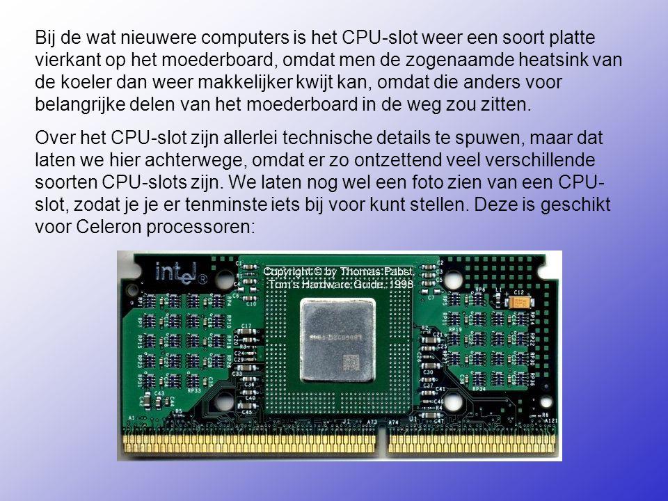 Bij de wat nieuwere computers is het CPU-slot weer een soort platte vierkant op het moederboard, omdat men de zogenaamde heatsink van de koeler dan weer makkelijker kwijt kan, omdat die anders voor belangrijke delen van het moederboard in de weg zou zitten.