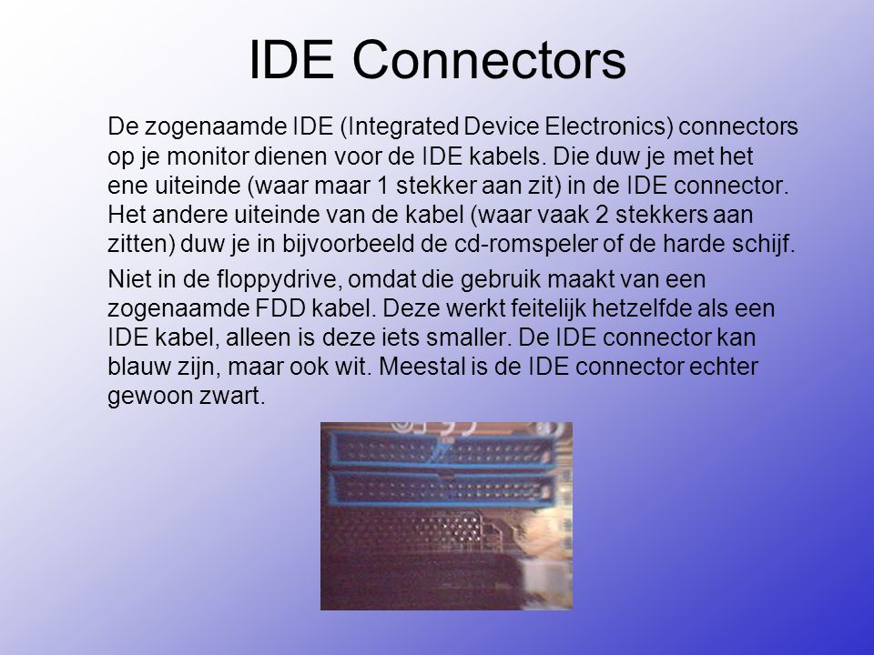 IDE Connectors De zogenaamde IDE (Integrated Device Electronics) connectors op je monitor dienen voor de IDE kabels.