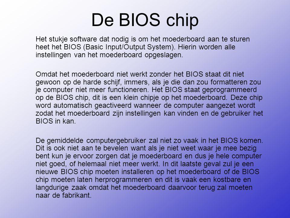 De BIOS chip Het stukje software dat nodig is om het moederboard aan te sturen heet het BIOS (Basic Input/Output System).