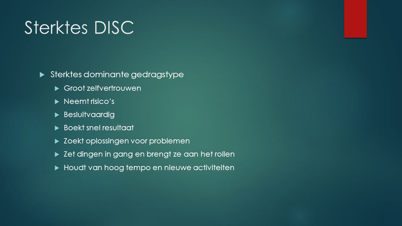 Sterktes DISC  Sterktes dominante gedragstype  Groot zelfvertrouwen  Neemt risico's  Besluitvaardig  Boekt snel resultaat  Zoekt oplossingen voo