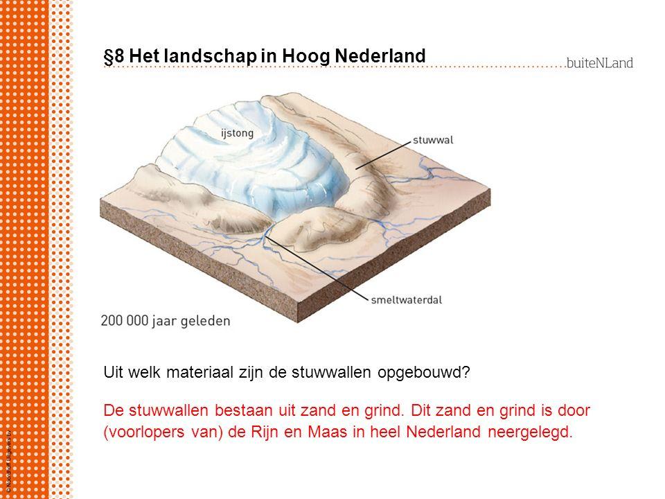 §8 Het landschap in Hoog Nederland Uit welk materiaal zijn de stuwwallen opgebouwd? De stuwwallen bestaan uit zand en grind. Dit zand en grind is door