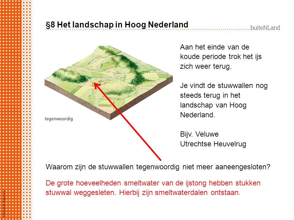 §8 Het landschap in Hoog Nederland Aan het einde van de koude periode trok het ijs zich weer terug. Je vindt de stuwwallen nog steeds terug in het lan