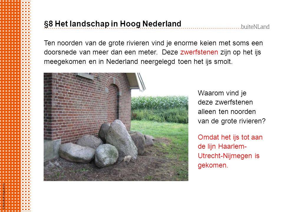 §8 Het landschap in Hoog Nederland Ten noorden van de grote rivieren vind je enorme keien met soms een doorsnede van meer dan een meter. Deze zwerfste