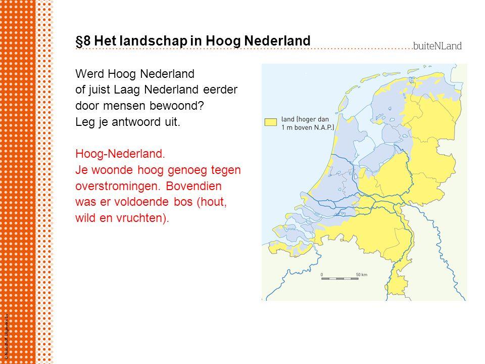 §8 Het landschap in Hoog Nederland Werd Hoog Nederland of juist Laag Nederland eerder door mensen bewoond? Leg je antwoord uit. Hoog-Nederland. Je woo