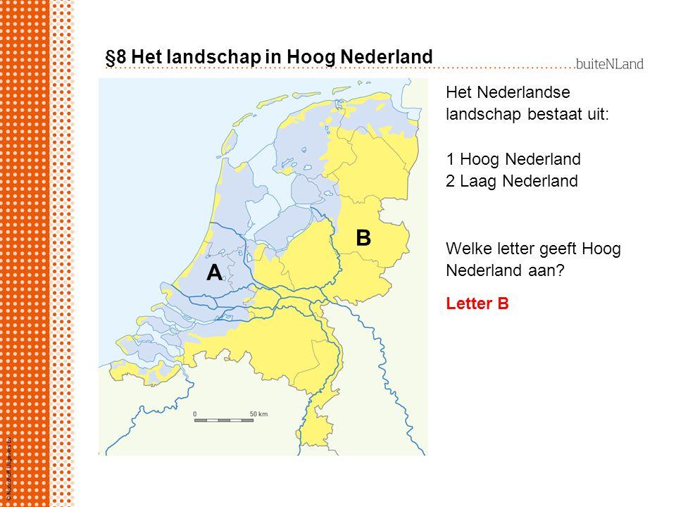 §8 Het landschap in Hoog Nederland Het Nederlandse landschap bestaat uit: 1 Hoog Nederland 2 Laag Nederland Welke letter geeft Hoog Nederland aan? A B