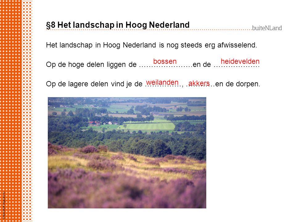 Het landschap in Hoog Nederland is nog steeds erg afwisselend. Op de hoge delen liggen de ………………….en de ………………. Op de lagere delen vind je de ……………, …