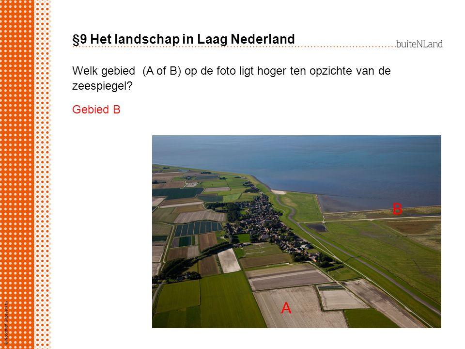 §9 Het landschap in Laag Nederland Welk gebied (A of B) op de foto ligt hoger ten opzichte van de zeespiegel? Gebied B A B