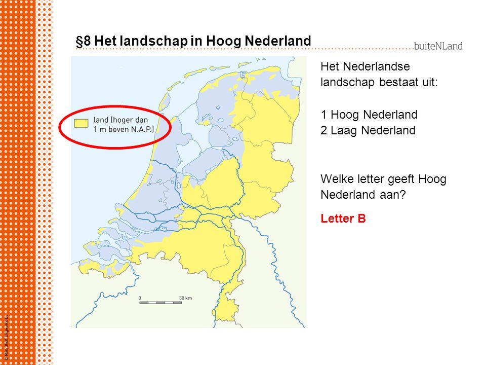 §8 Het landschap in Hoog Nederland Het Nederlandse landschap bestaat uit: 1 Hoog Nederland 2 Laag Nederland Welke letter geeft Hoog Nederland aan? Let