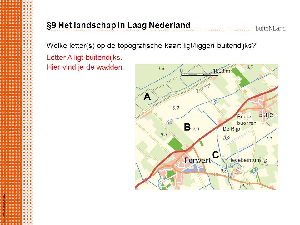 §9 Het landschap in Laag Nederland Welke letter(s) op de topografische kaart ligt/liggen buitendijks? A B C Letter A ligt buitendijks. Hier vind je de