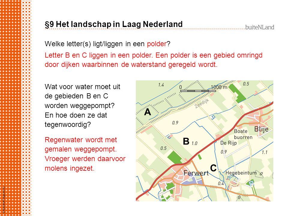 §9 Het landschap in Laag Nederland Welke letter(s) ligt/liggen in een polder? A B C Letter B en C liggen in een polder. Een polder is een gebied omrin