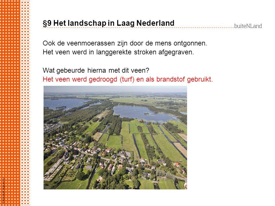 §9 Het landschap in Laag Nederland Ook de veenmoerassen zijn door de mens ontgonnen. Het veen werd in langgerekte stroken afgegraven. Wat gebeurde hie