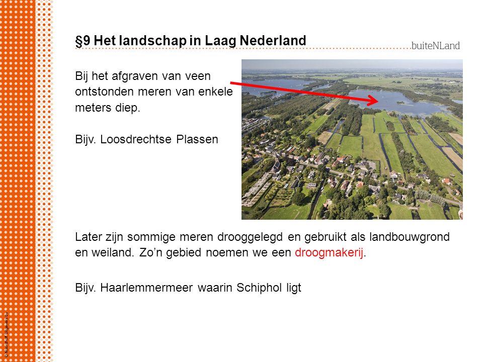 §9 Het landschap in Laag Nederland Bij het afgraven van veen ontstonden meren van enkele meters diep. Bijv. Loosdrechtse Plassen Later zijn sommige me